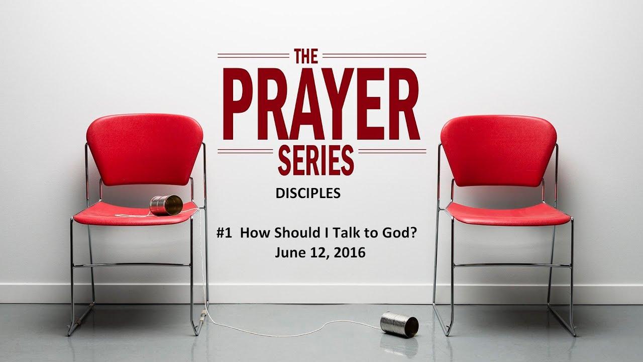 PRAYER SERIES    #2  How Should I Talk to God           June 12 2016