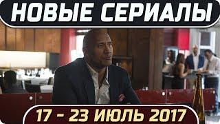 Новые сериалы: Лето 2017 (17 – 23 Июль) Выход новых сериалов 2017