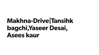 Makhna-Drive|Tanishk Bagchi, Yaseer Desai, Asees kaur(lyrical/lyrics video)