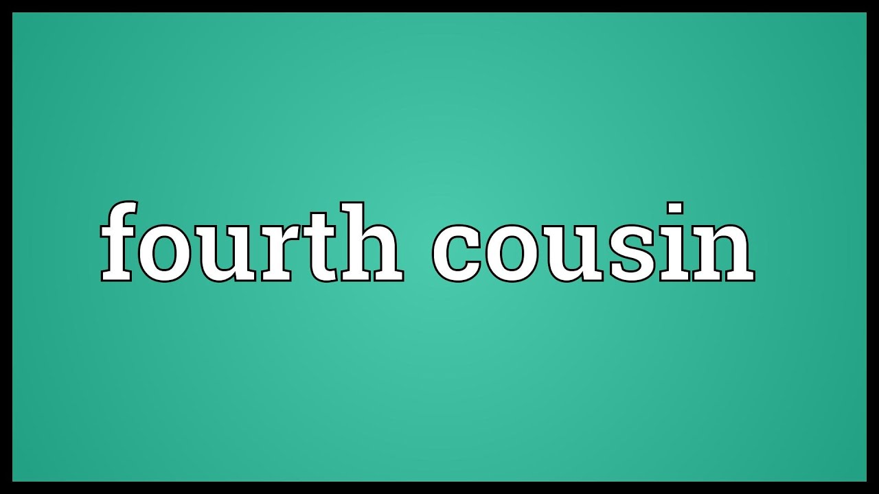 Meaning of fourth - Fourth Cousin Meaning
