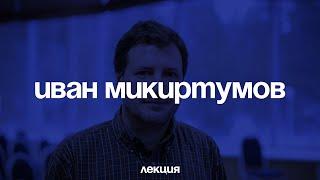 Иван Микиртумов. Переписывание истории и кризис культуры
