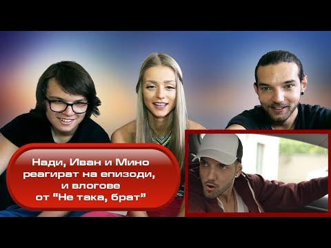 "Нади, Иван и Мино реагират на стари влогове и епизоди на ""Не така, брат"""