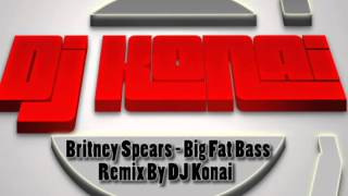 Britney Spears - Big Fat Bass (DJ Konai Remix)