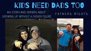 Kids Need Dads Too! | Fathers' Rights | Growing up without a father figure to having a father