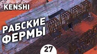 РАБСКИЕ ФЕРМЫ! - #27 KENSHI 1.0 ПРОХОЖДЕНИЕ