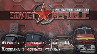 Workers and Resources Soviet Republic. Агропром и граждане. часть 2 Минигайд в формате стрима.