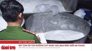 Bắt gần 20 tấn đường cát nhập lậu qua biên giới An Giang