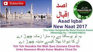 Asad Iqbal New Naat 2017 | Yeh Toh Hosakta Hai Woh Sara Zamana Chod De | ShaneNabi.In