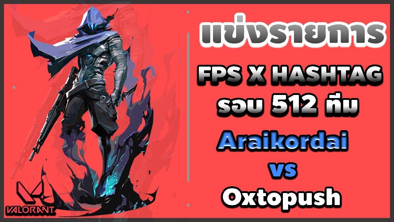 [VALORANT] แข่งรายการ Fps x Hashtag รอบ 512 ทีม Araikordai VS Oxtopush