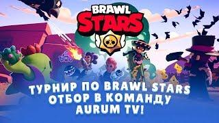ТУРНИР ПО BRAWL STARS. ОТБОР В КОМАНДУ AURUM TV