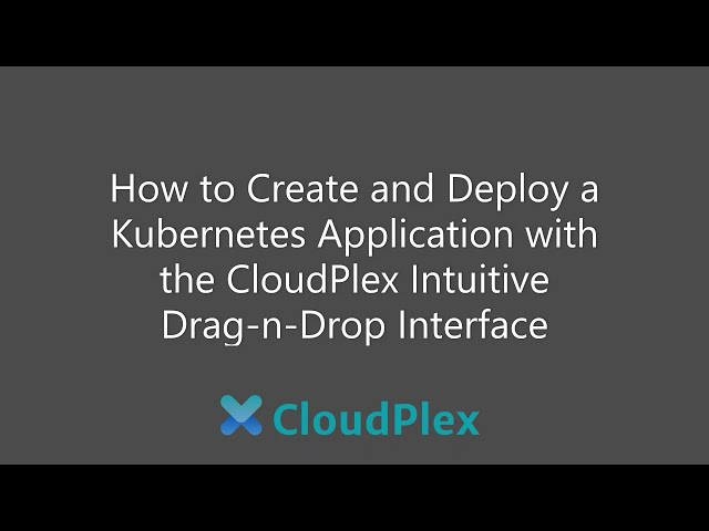 How to create and deploy a Kubernetes Application, with CloudPlex intuitive drag-n-drop interface