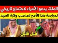 عاجل:الملك سلمان يدعو أمراء ال سعود لاجتماع تاريخي لمبايعة هذا الامير لمنصب ولاية العهد!