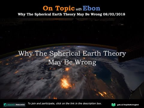 On Topic with Ebon | Why The Spherical Earth Theory May Be Wrong 08/02/2018