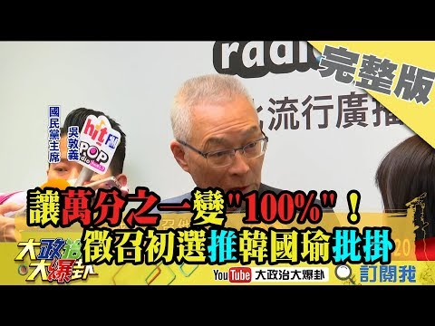 2019.04.19大政治大爆卦完整版(上) 讓萬分之一變「100%」! 徵召初選推韓國瑜批掛2020