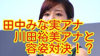 内容 田中みな実アナが川田裕美アナよりも容姿が優れている?...