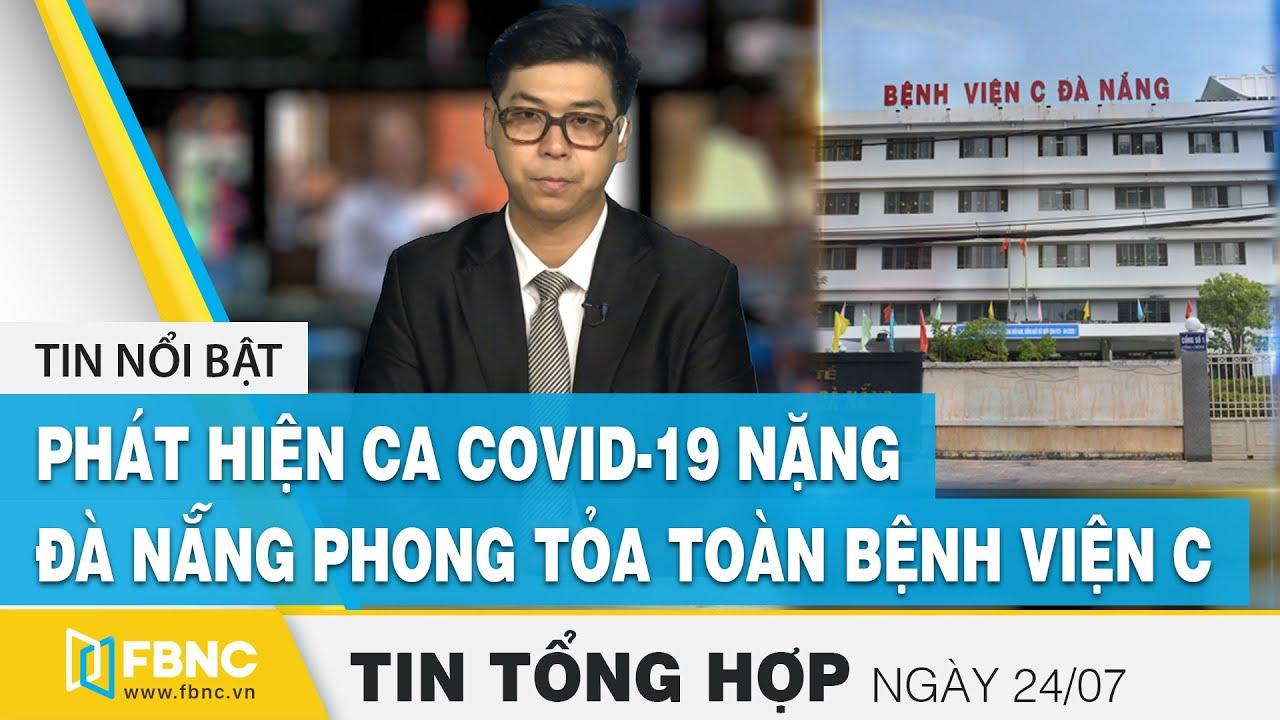 Tin tức   Bản tin tối 24/7: Phát hiện ca nhiễm Covid-19 nặng, Đà Nẵng phong tỏa Bệnh viện C   FBNC