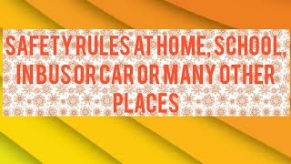 Safety rules at home, school, car or bus, on the road and many other places
