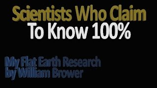 Scientists who claim to know 100% about Flat Earth