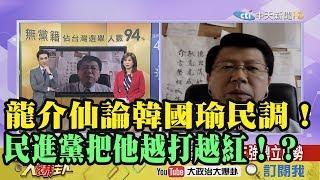【精彩】龍介仙論韓國瑜民調! 民進黨把他越打越紅!?