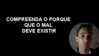 COMPREENDA O PORQUE QUE O MAL DEVE EXISTIR