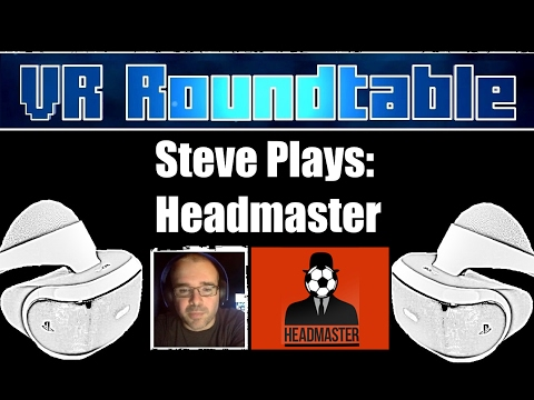 VR Roundtable - Steve Plays Headmaster