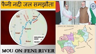 Feni River MoU/Agreement between india & bangladesh why feni river is imp. for india फेनी नदी समझौता