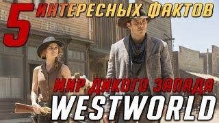 ТОП 5 фактов о сериале Westworld / Мир дикого запада - о которых вы не знали