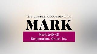 Mark 1:40-45 - Desperation. Grace. Joy - June 6, 2021