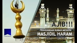 Kecanggihan Teknologi Pada Proses Pemasangan Kubah Menara Masjidil Haram Makkah