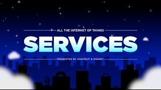 All the Internet of Things - Episode 3 - Services @digikey #adafruit