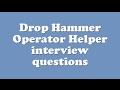Drop Hammer Operator Helper interview questions