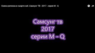 Зміна регіону в смарті хаб .ТВ Самсунг - 2017 . серія M - Q
