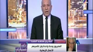 مكرم محمد أحمد : المصريون وحدة واحدة ولن تكسرهم الأعمال الإرهابية