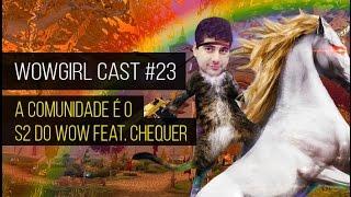 WoWGirl Cast #23 - A Comunidade é o S2 do jogo Feat. Chequer