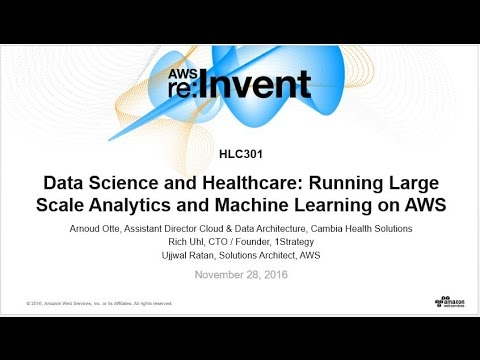 AWS re:Invent 2016: Data Science & Healthcare: Large Scale Analytics & Machine Learning (HLC301)