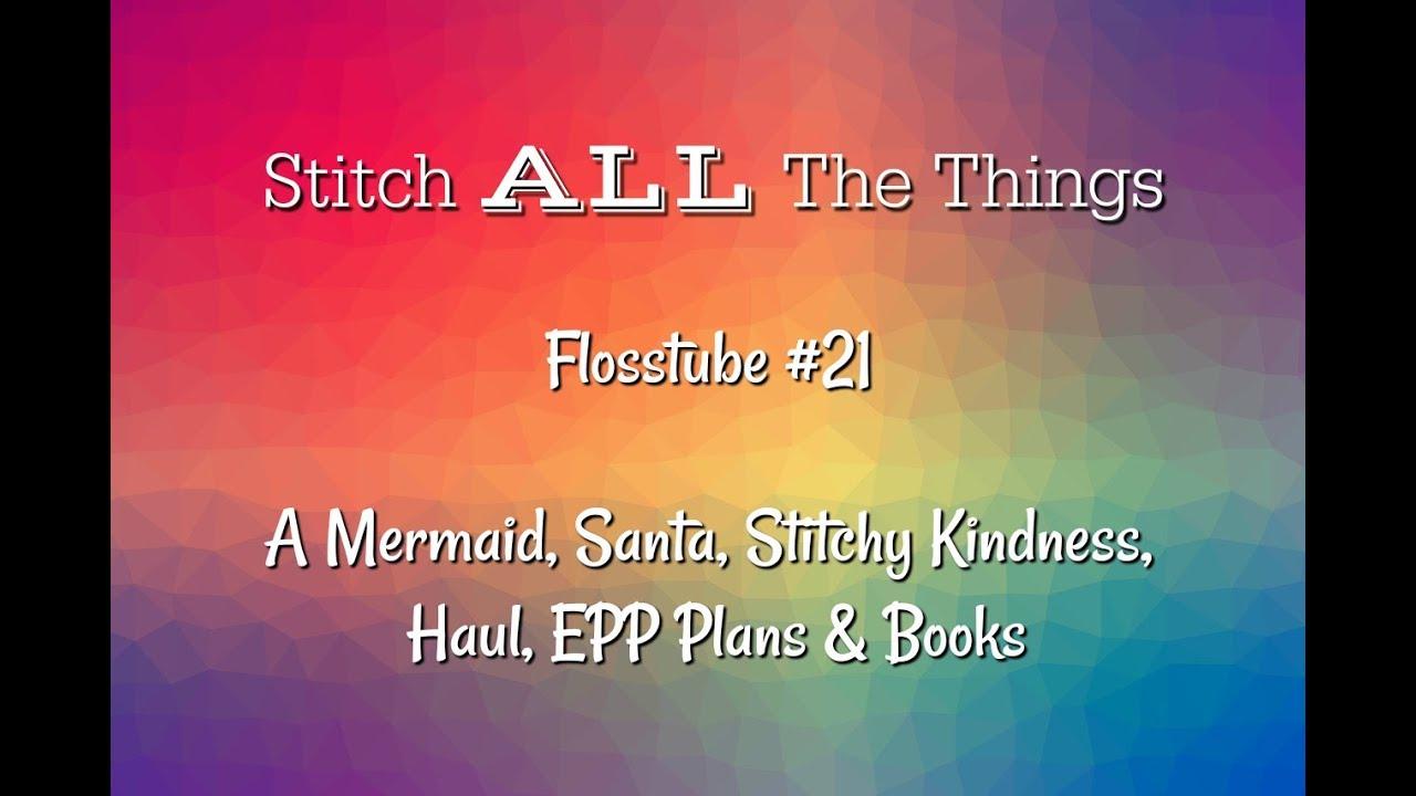 Flosstube #21 A Mermaid, Santa, Stitchy Kindness, Haul, EPP Plans & Books