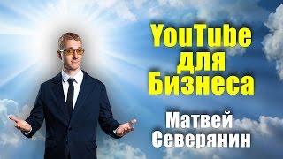 Youtube для Бизнеса | Матвей Северянин (09.08.2016) [Вебинары]