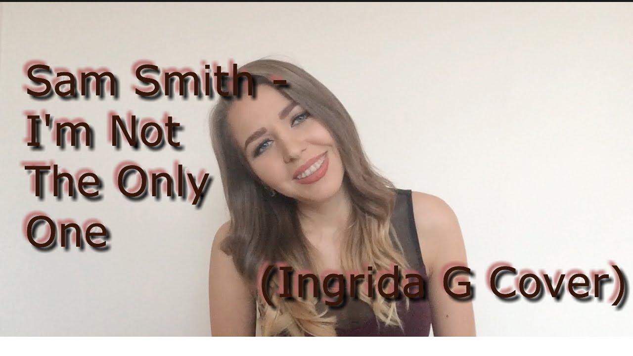 Sam smith i m not the only one ingrida g cover youtube