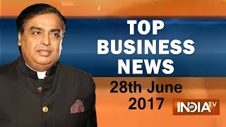 Top Business News of the Day | 28th June, 2017 | 07:30Pm