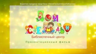 Библиотечный центр «Дом семьи»: презентационный фильм