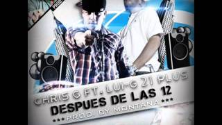 Chris G Ft. Lui-G 21 Plus - Despues De Las 12 (Prod. By Montana The Producer)