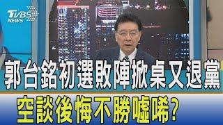 【少康開講】郭台銘初選敗陣掀桌又退黨 空談後悔不勝噓唏?