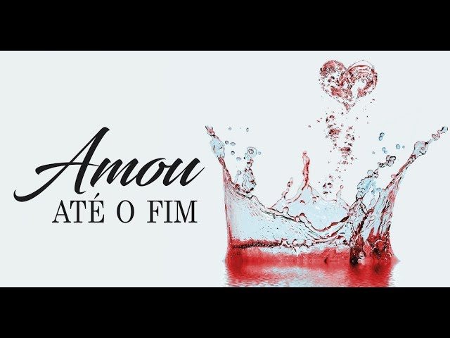 AMOU ATÉ O FIM - 3 de 3 - O Amor Pregado na Cruz