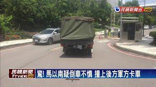 驚! 馬以南疑倒車不慎 撞上後方軍方卡車-民視新聞