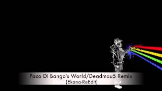 Paco Di Bango's World/Deadmau5 Remix (Ekana-ReEdit)