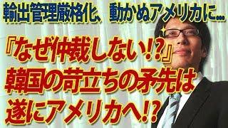 「なぜアメリカは仲裁に動かない?!」イライラ韓国、遂に矛先をアメリカに!?日本の対韓輸出管理厳格化に対し...|竹田恒泰チャンネル2