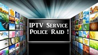 IPTV SERVICES Police raid Shut Down !