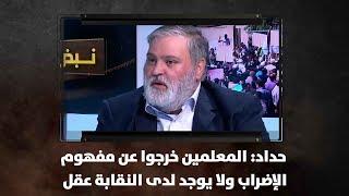 حداد: المعلمين خرجوا عن مفهوم الإضراب ولا يوجد لدى النقابة عقل