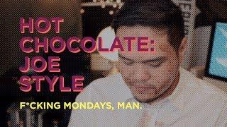 HOT CHOCOLATE: JOE STYLE. FXCKING MONDAYS, MAN.