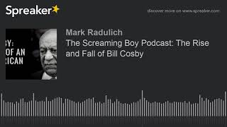 The Screaming Boy Podcast: The Rise and Fall of Bill Cosby